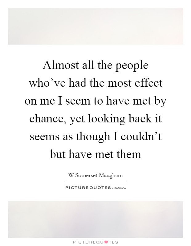 Almost all the people who've had the most effect on me I seem to have met by chance, yet looking back it seems as though I couldn't but have met them Picture Quote #1