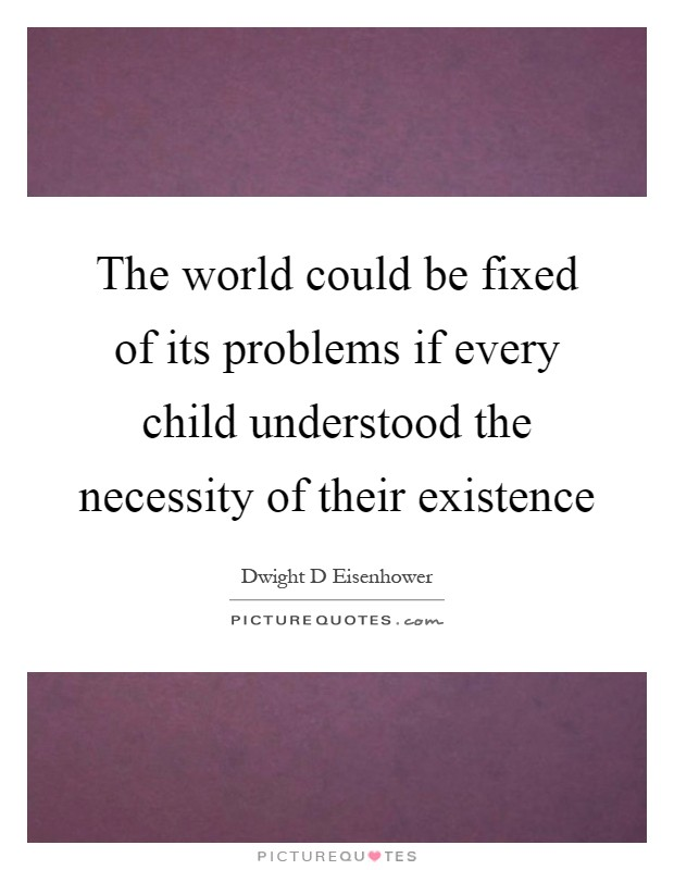 The world could be fixed of its problems if every child understood the necessity of their existence Picture Quote #1