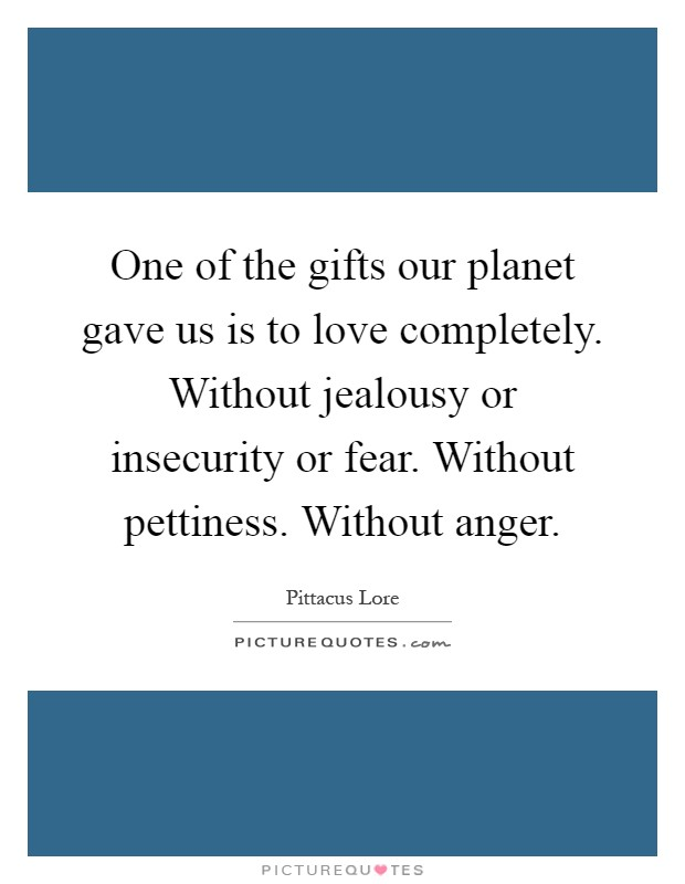 One of the gifts our planet gave us is to love completely. Without jealousy or insecurity or fear. Without pettiness. Without anger Picture Quote #1