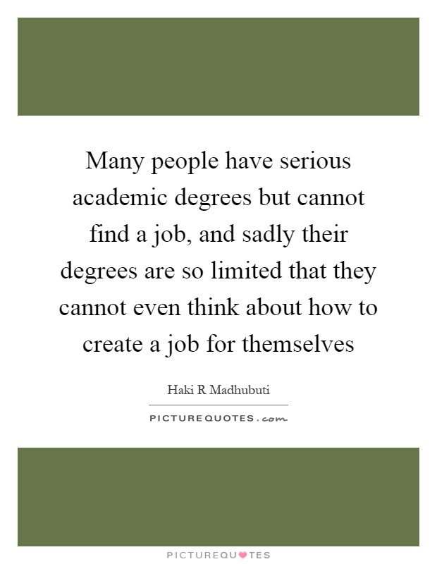 Many people have serious academic degrees but cannot find a job, and sadly their degrees are so limited that they cannot even think about how to create a job for themselves Picture Quote #1