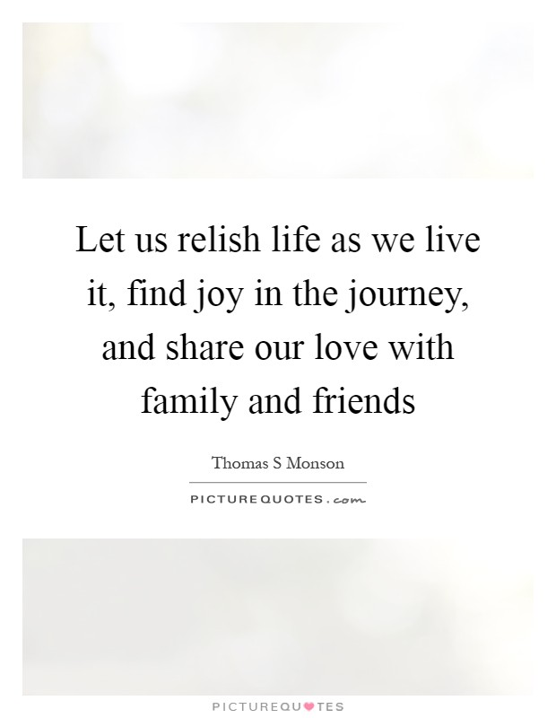 Let us relish life as we live it, find joy in the journey, and share our love with family and friends Picture Quote #1