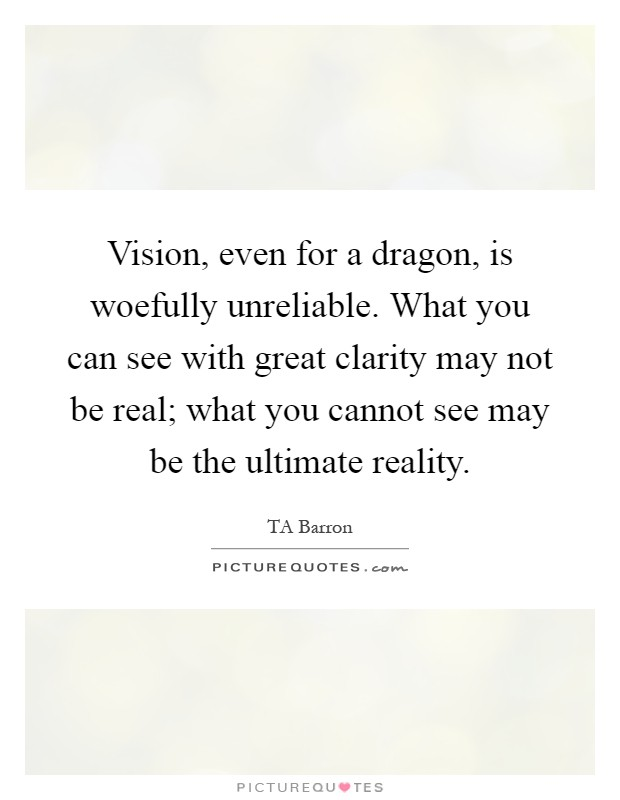 Vision, even for a dragon, is woefully unreliable. What you can see with great clarity may not be real; what you cannot see may be the ultimate reality Picture Quote #1