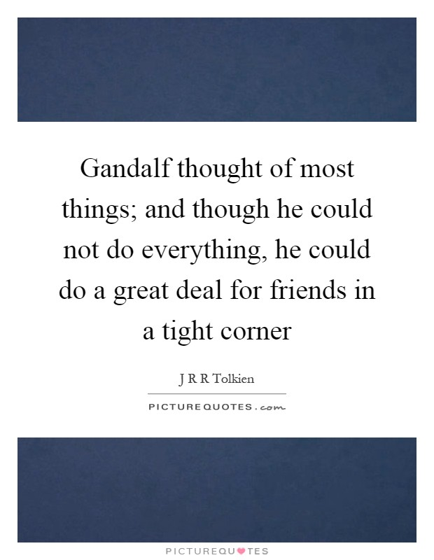 Gandalf thought of most things; and though he could not do everything, he could do a great deal for friends in a tight corner Picture Quote #1