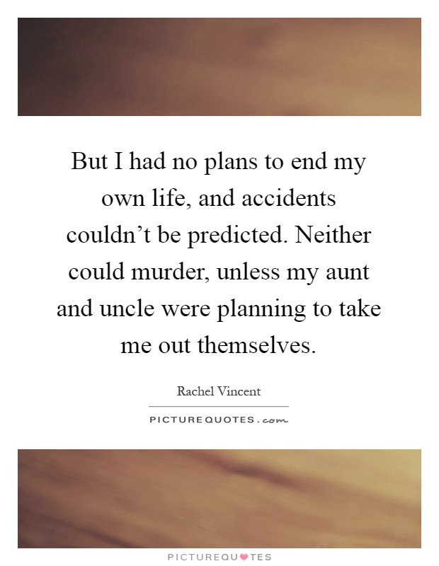 But I had no plans to end my own life, and accidents couldn't be predicted. Neither could murder, unless my aunt and uncle were planning to take me out themselves Picture Quote #1