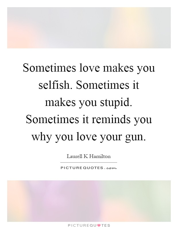 Sometimes love makes you selfish. Sometimes it makes you stupid. Sometimes it reminds you why you love your gun Picture Quote #1