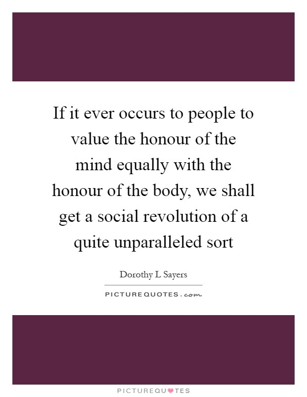 If it ever occurs to people to value the honour of the mind equally with the honour of the body, we shall get a social revolution of a quite unparalleled sort Picture Quote #1