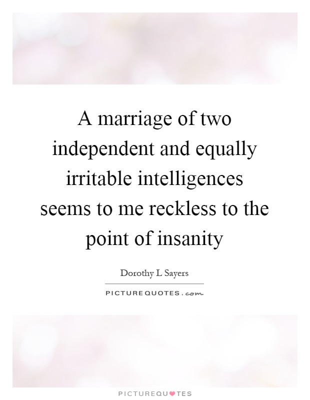 A marriage of two independent and equally irritable intelligences seems to me reckless to the point of insanity Picture Quote #1