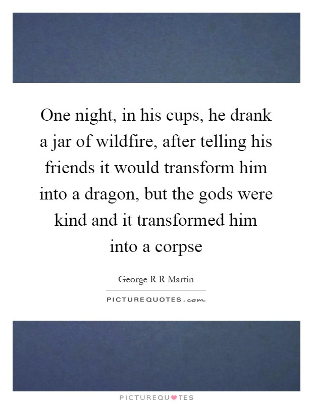 One night, in his cups, he drank a jar of wildfire, after telling his friends it would transform him into a dragon, but the gods were kind and it transformed him into a corpse Picture Quote #1