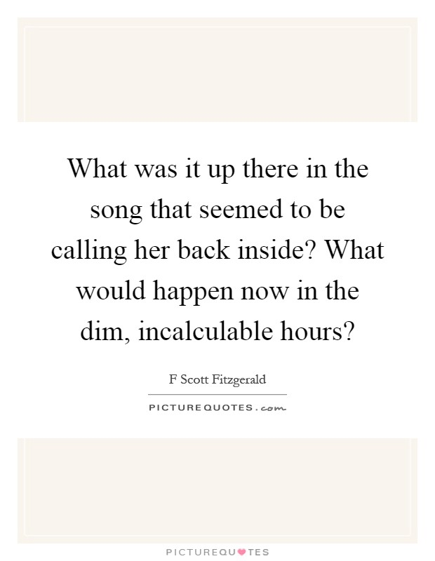 What was it up there in the song that seemed to be calling her back inside? What would happen now in the dim, incalculable hours? Picture Quote #1