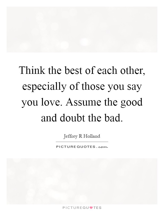 Think the best of each other, especially of those you say you love. Assume the good and doubt the bad Picture Quote #1