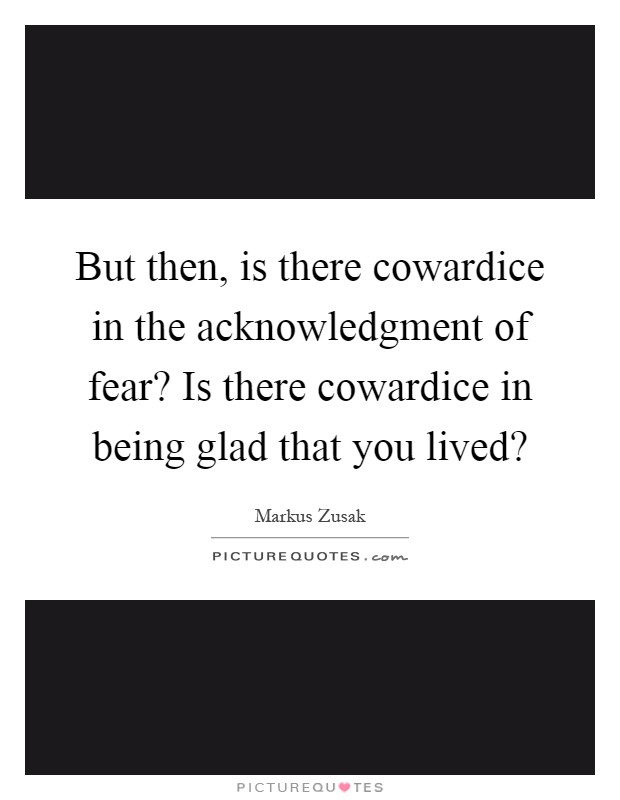 But then, is there cowardice in the acknowledgment of fear? Is there cowardice in being glad that you lived? Picture Quote #1