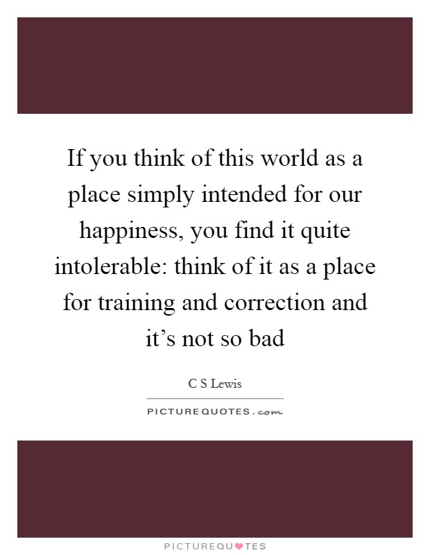 If you think of this world as a place simply intended for our happiness, you find it quite intolerable: think of it as a place for training and correction and it's not so bad Picture Quote #1
