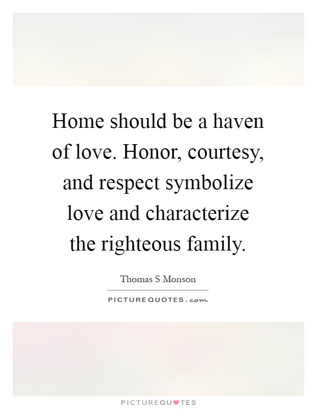 Home should be a haven of love. Honor, courtesy, and respect symbolize love and characterize the righteous family Picture Quote #1