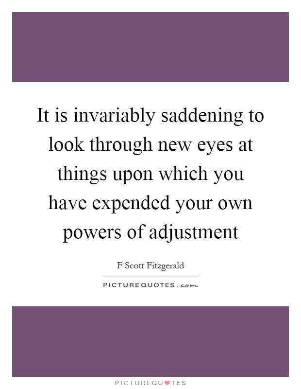 It is invariably saddening to look through new eyes at things upon which you have expended your own powers of adjustment Picture Quote #1