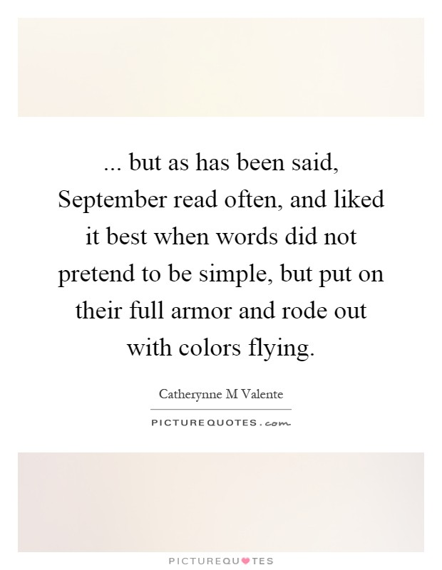 ... but as has been said, September read often, and liked it best when words did not pretend to be simple, but put on their full armor and rode out with colors flying Picture Quote #1