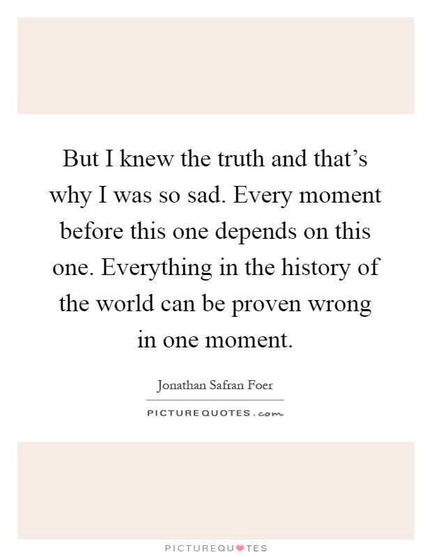 But I knew the truth and that's why I was so sad. Every moment before this one depends on this one. Everything in the history of the world can be proven wrong in one moment Picture Quote #1
