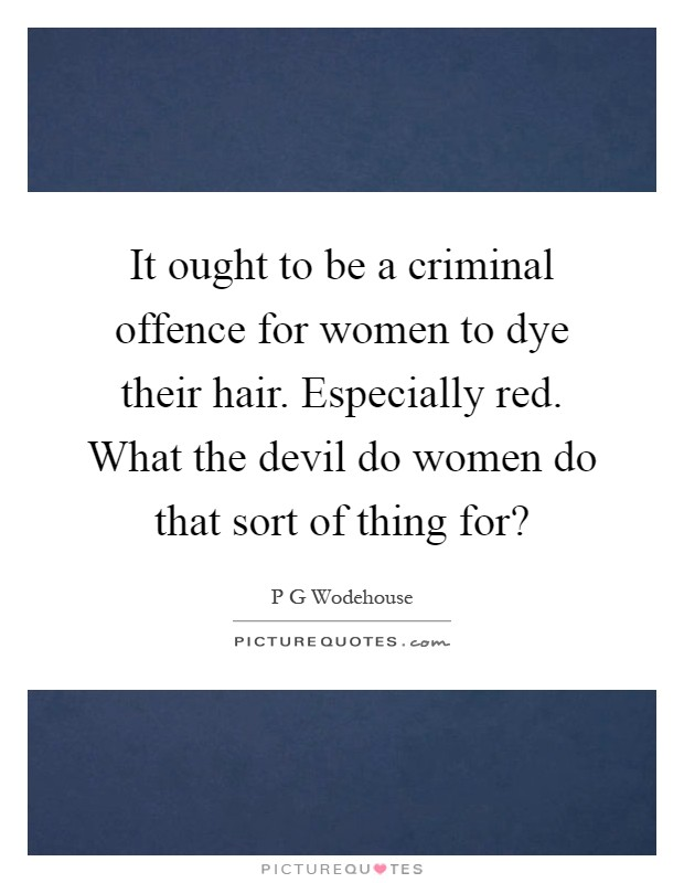 It ought to be a criminal offence for women to dye their hair. Especially red. What the devil do women do that sort of thing for? Picture Quote #1