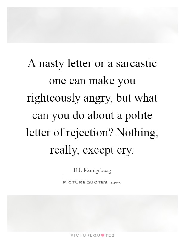 A nasty letter or a sarcastic one can make you righteously angry, but what can you do about a polite letter of rejection? Nothing, really, except cry Picture Quote #1