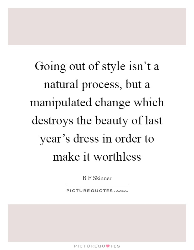 Going Out Of Style Isnt A Natural Process But Manipulated Change Which
