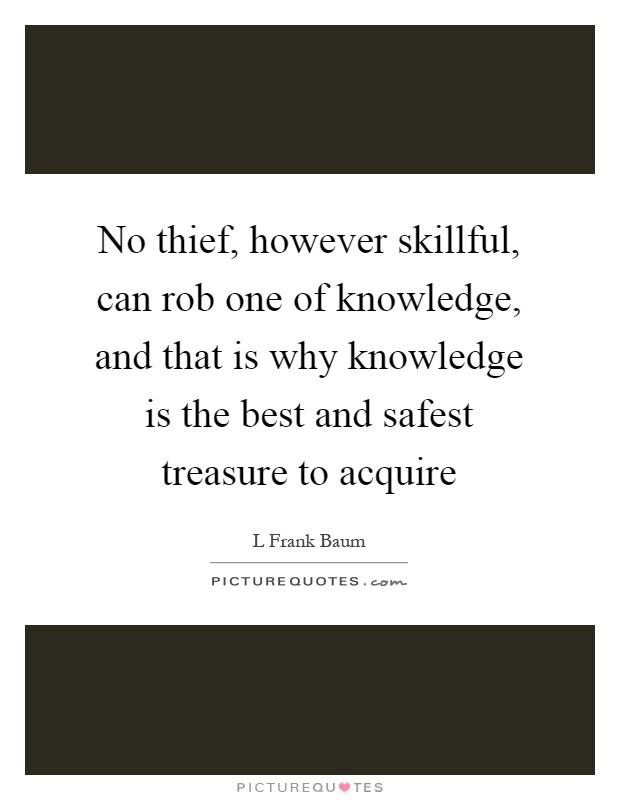 No thief, however skillful, can rob one of knowledge, and that is why knowledge is the best and safest treasure to acquire Picture Quote #1