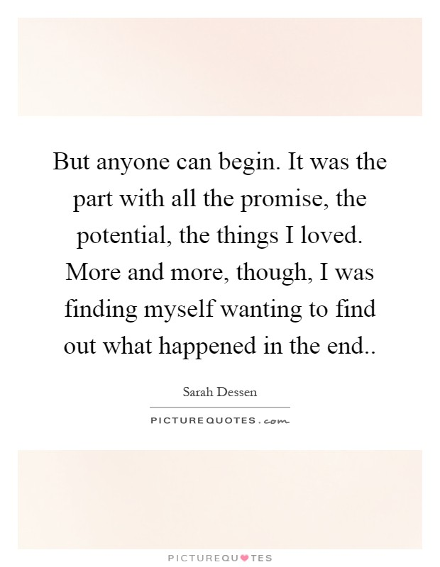 But anyone can begin. It was the part with all the promise, the potential, the things I loved. More and more, though, I was finding myself wanting to find out what happened in the end Picture Quote #1