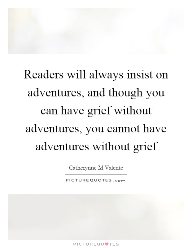 Readers will always insist on adventures, and though you can have grief without adventures, you cannot have adventures without grief Picture Quote #1