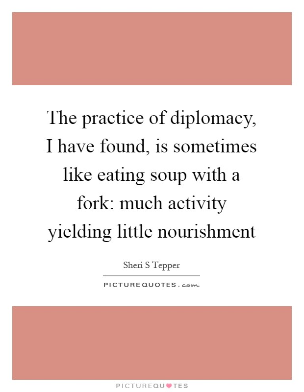 The practice of diplomacy, I have found, is sometimes like eating soup with a fork: much activity yielding little nourishment Picture Quote #1