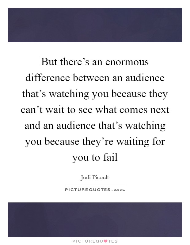 But there's an enormous difference between an audience that's watching you because they can't wait to see what comes next and an audience that's watching you because they're waiting for you to fail Picture Quote #1
