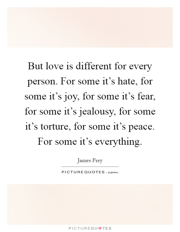 But love is different for every person. For some it's hate, for some it's joy, for some it's fear, for some it's jealousy, for some it's torture, for some it's peace. For some it's everything Picture Quote #1