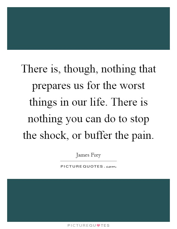 There is, though, nothing that prepares us for the worst things in our life. There is nothing you can do to stop the shock, or buffer the pain Picture Quote #1