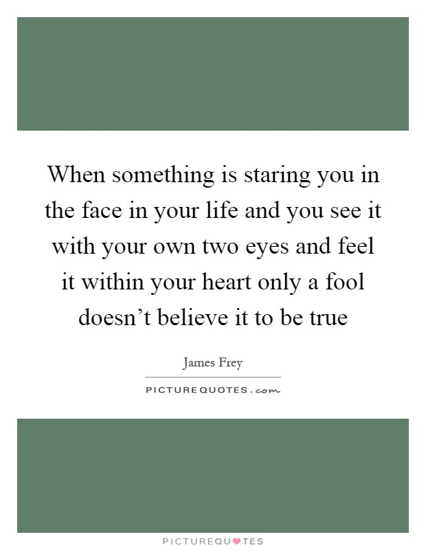 When something is staring you in the face in your life and you see it with your own two eyes and feel it within your heart only a fool doesn't believe it to be true Picture Quote #1