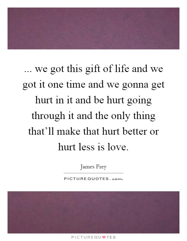 ... we got this gift of life and we got it one time and we gonna get hurt in it and be hurt going through it and the only thing that'll make that hurt better or hurt less is love Picture Quote #1