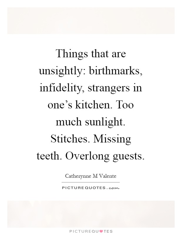 Things that are unsightly: birthmarks, infidelity, strangers in one's kitchen. Too much sunlight. Stitches. Missing teeth. Overlong guests Picture Quote #1