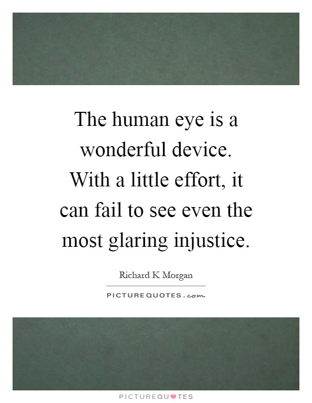 The human eye is a wonderful device. With a little effort, it can fail to see even the most glaring injustice Picture Quote #1
