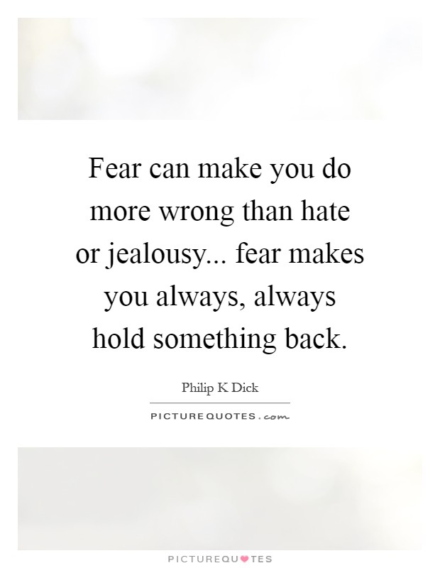 Fear can make you do more wrong than hate or jealousy... fear makes you always, always hold something back Picture Quote #1