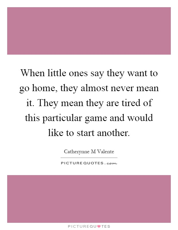 When little ones say they want to go home, they almost never mean it. They mean they are tired of this particular game and would like to start another Picture Quote #1