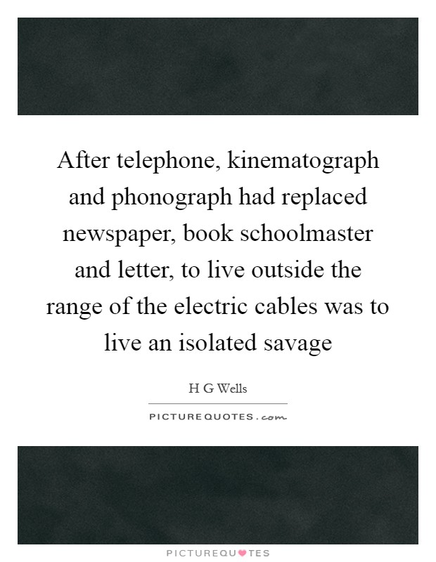 After telephone, kinematograph and phonograph had replaced newspaper, book schoolmaster and letter, to live outside the range of the electric cables was to live an isolated savage Picture Quote #1