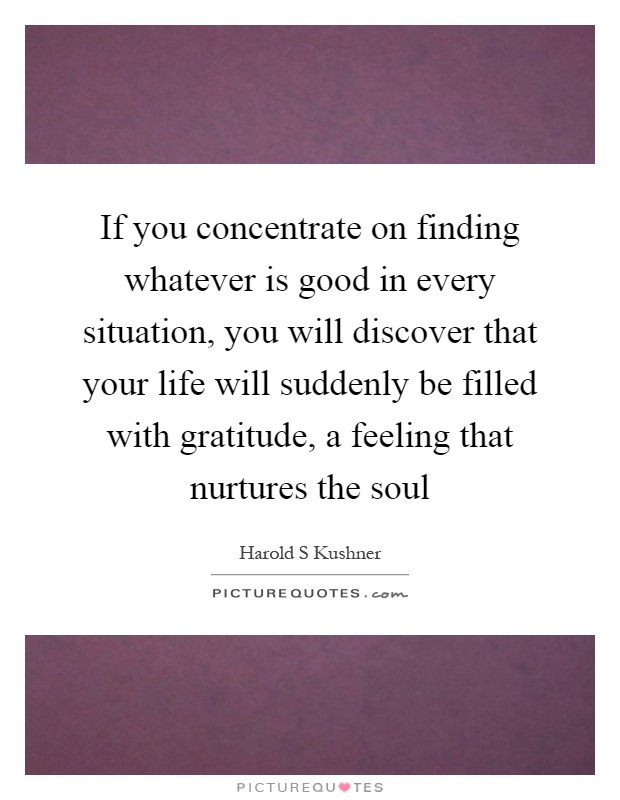 If you concentrate on finding whatever is good in every situation, you will discover that your life will suddenly be filled with gratitude, a feeling that nurtures the soul Picture Quote #1