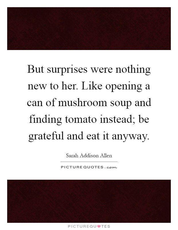But surprises were nothing new to her. Like opening a can of mushroom soup and finding tomato instead; be grateful and eat it anyway Picture Quote #1