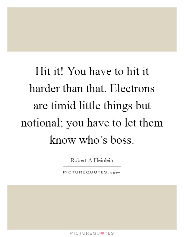Hit it! You have to hit it harder than that. Electrons are timid little things but notional; you have to let them know who's boss Picture Quote #1