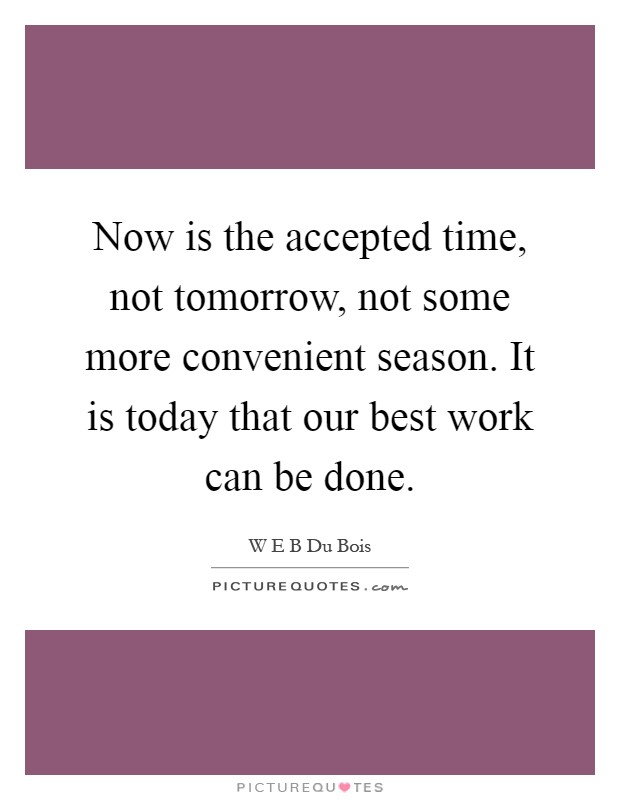 Now is the accepted time, not tomorrow, not some more convenient season. It is today that our best work can be done Picture Quote #1
