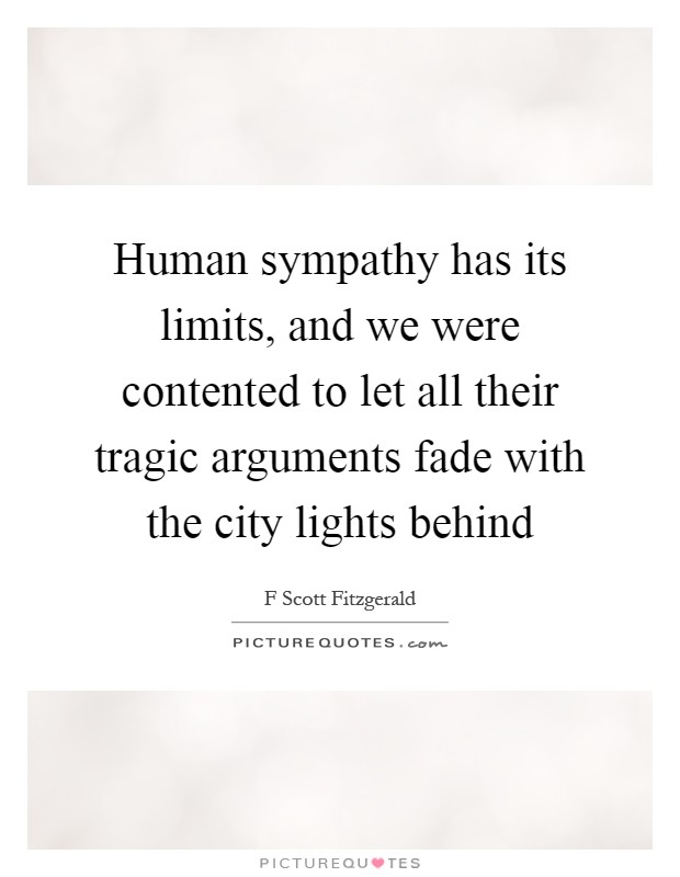 Human sympathy has its limits, and we were contented to let all their tragic arguments fade with the city lights behind Picture Quote #1