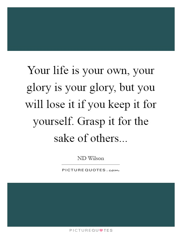 Your life is your own, your glory is your glory, but you will lose it if you keep it for yourself. Grasp it for the sake of others Picture Quote #1