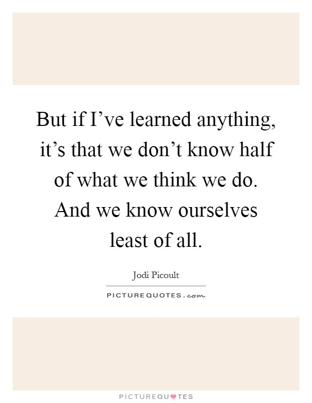 But if I've learned anything, it's that we don't know half of what we think we do. And we know ourselves least of all Picture Quote #1