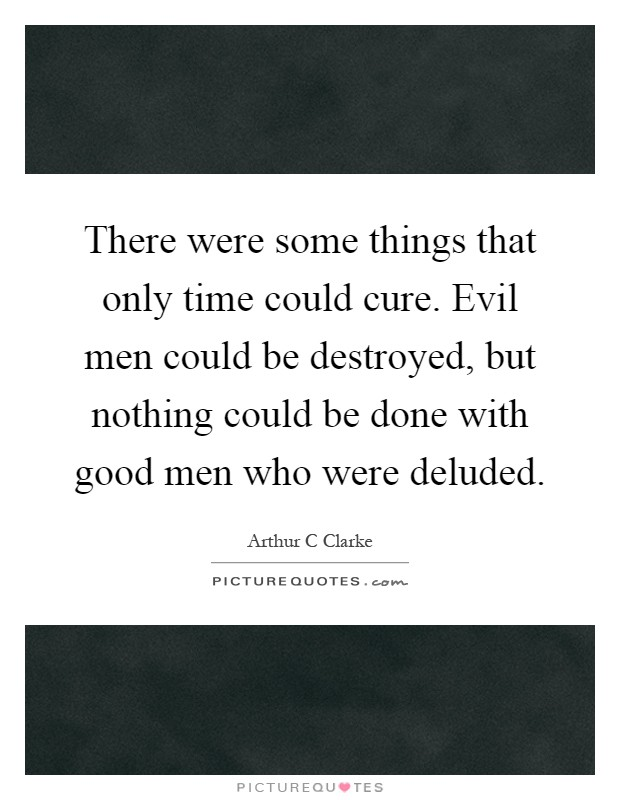 There were some things that only time could cure. Evil men could be destroyed, but nothing could be done with good men who were deluded Picture Quote #1