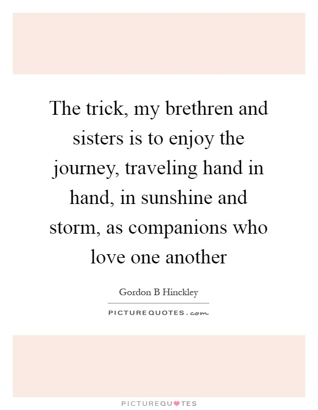 The trick, my brethren and sisters is to enjoy the journey, traveling hand in hand, in sunshine and storm, as companions who love one another Picture Quote #1