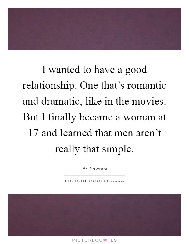 I wanted to have a good relationship. One that's romantic and dramatic, like in the movies. But I finally became a woman at 17 and learned that men aren't really that simple Picture Quote #1