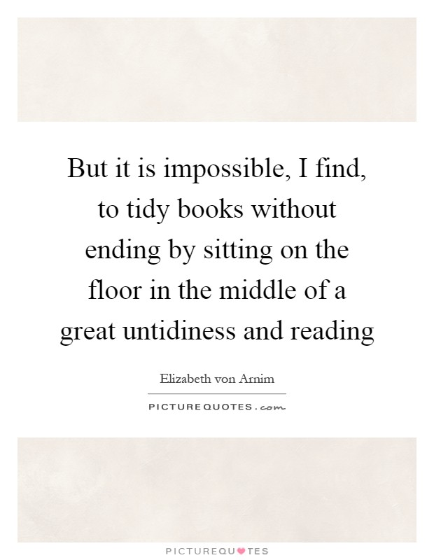 But it is impossible, I find, to tidy books without ending by sitting on the floor in the middle of a great untidiness and reading Picture Quote #1