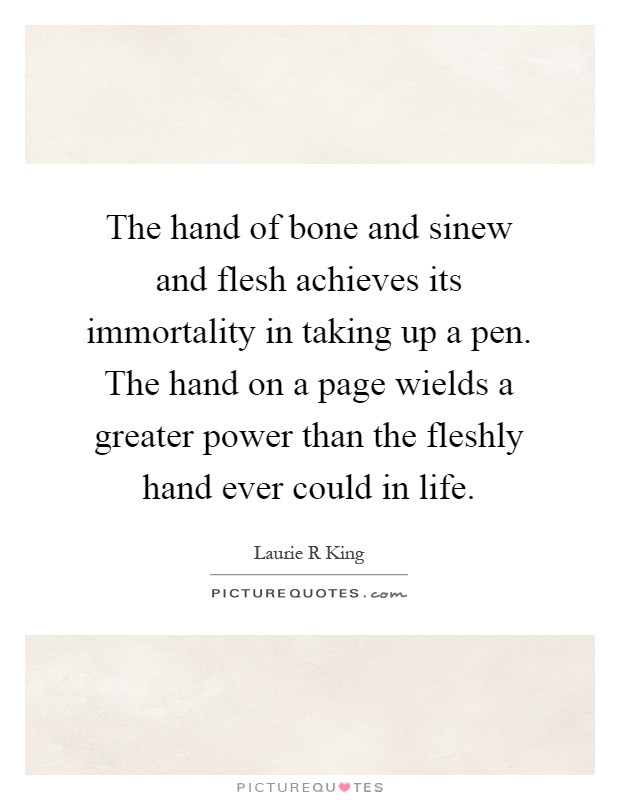 The hand of bone and sinew and flesh achieves its immortality in taking up a pen. The hand on a page wields a greater power than the fleshly hand ever could in life Picture Quote #1