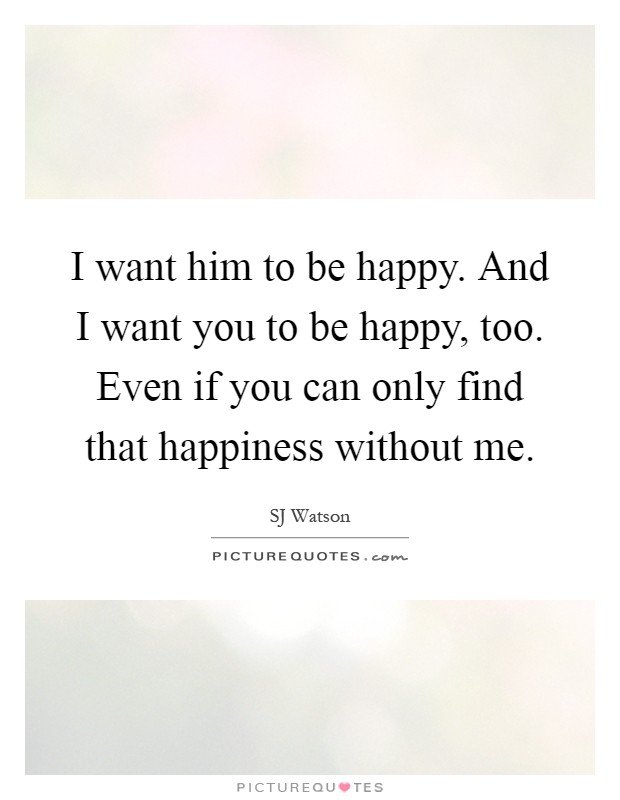 I want him to be happy. And I want you to be happy, too. Even if you can only find that happiness without me Picture Quote #1